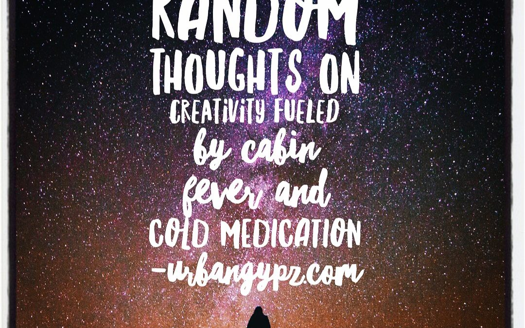 Wednesday 11: Random thoughts on creativity fueled by cabin fever and cold medication